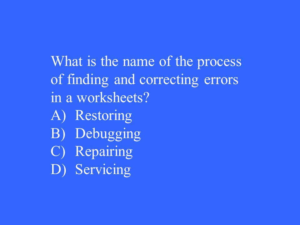 What is the name of the process of finding and correcting errors in a worksheets? A)Restoring B)Debugging C)Repairing D)Servicing