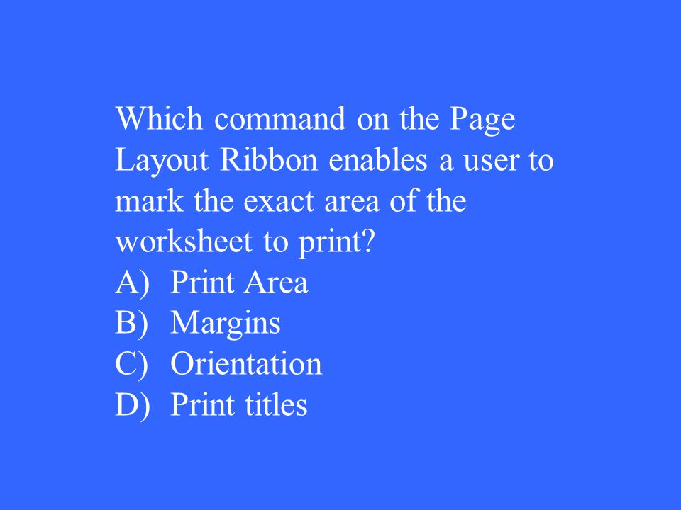 Which command on the Page Layout Ribbon enables a user to mark the exact area of the worksheet to print? A)Print Area B)Margins C)Orientation D)Print