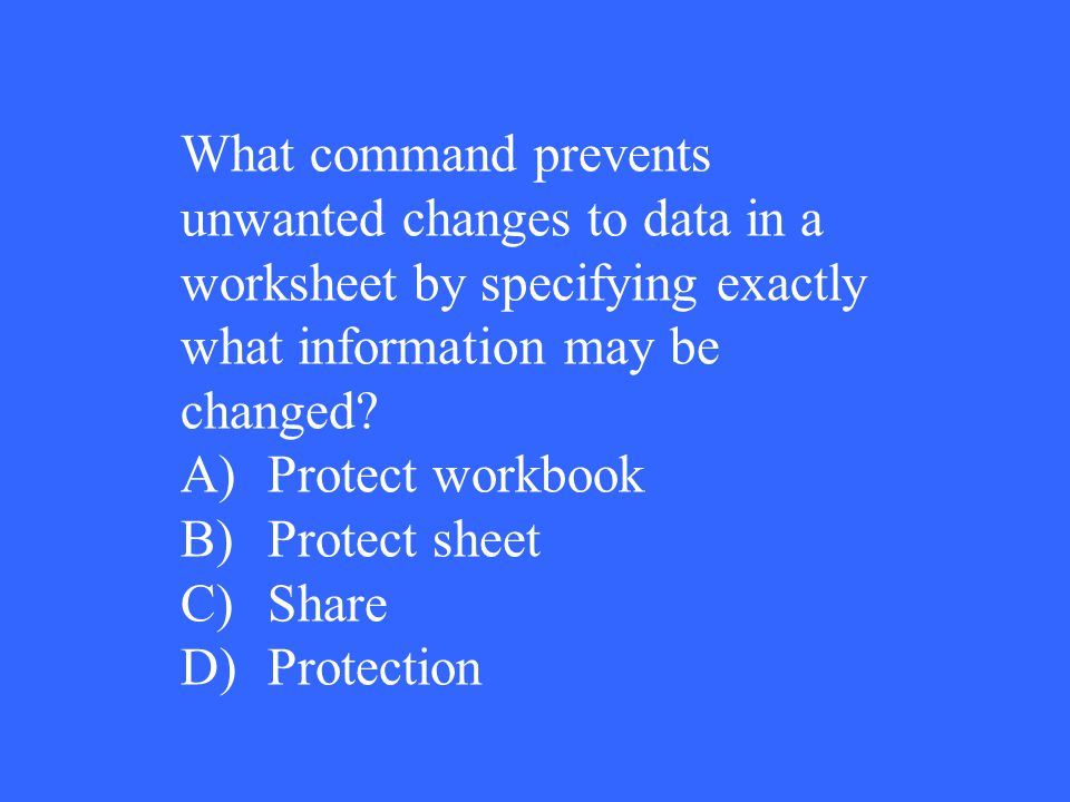 What command prevents unwanted changes to data in a worksheet by specifying exactly what information may be changed? A)Protect workbook B)Protect shee