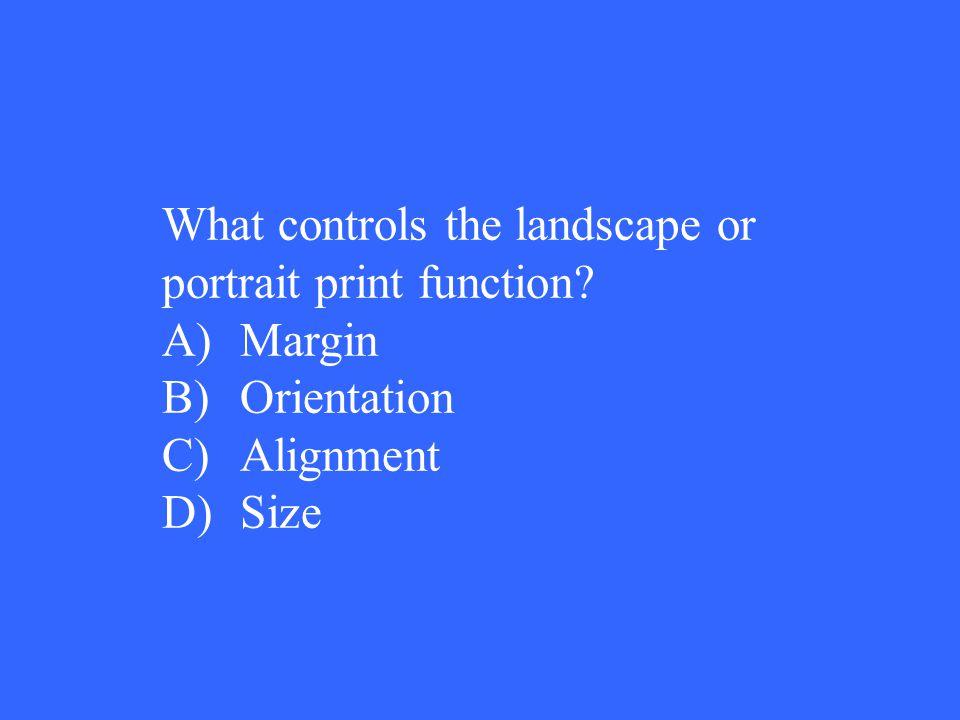 What controls the landscape or portrait print function A)Margin B)Orientation C)Alignment D)Size