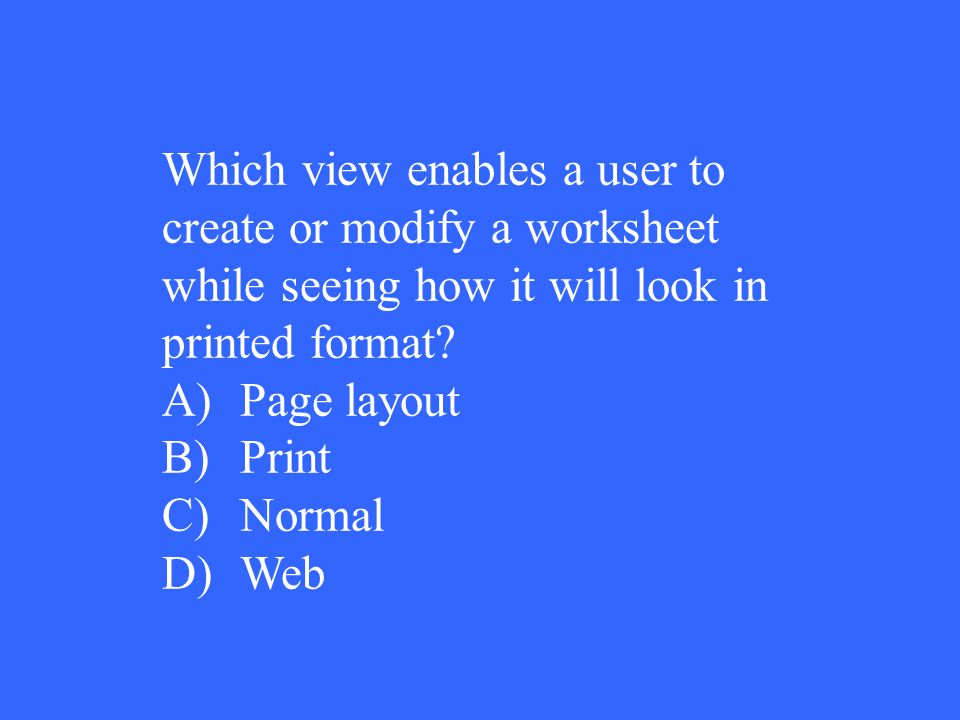 Which view enables a user to create or modify a worksheet while seeing how it will look in printed format? A)Page layout B)Print C)Normal D)Web
