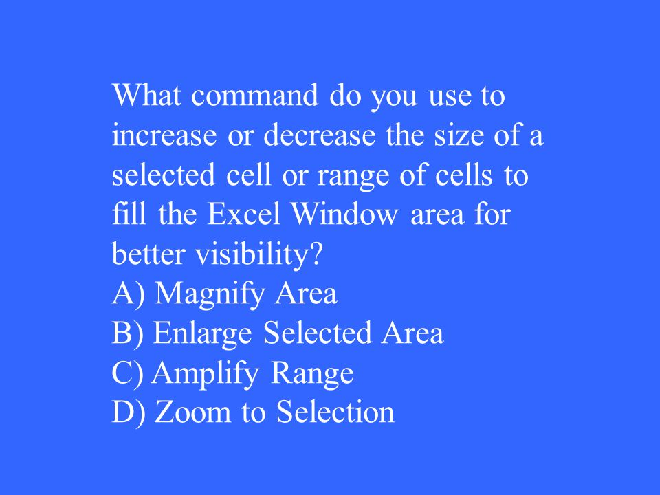 What command do you use to increase or decrease the size of a selected cell or range of cells to fill the Excel Window area for better visibility? A)