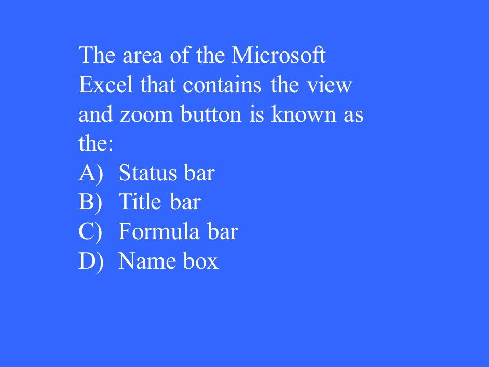 The area of the Microsoft Excel that contains the view and zoom button is known as the: A)Status bar B)Title bar C)Formula bar D)Name box