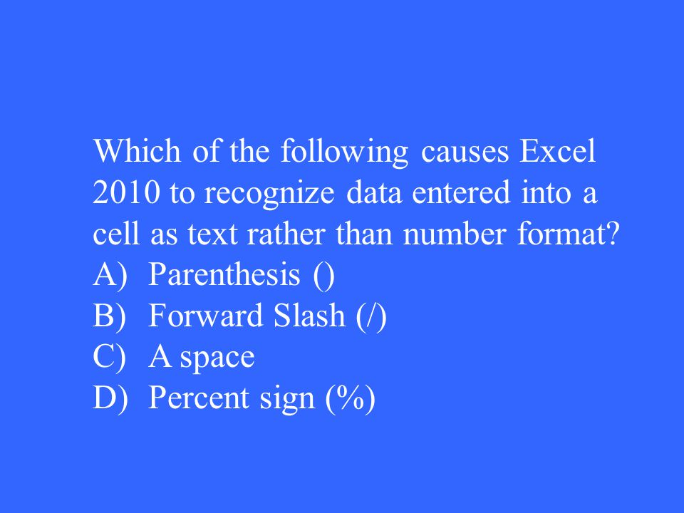 Which of the following causes Excel 2010 to recognize data entered into a cell as text rather than number format? A)Parenthesis () B)Forward Slash (/)