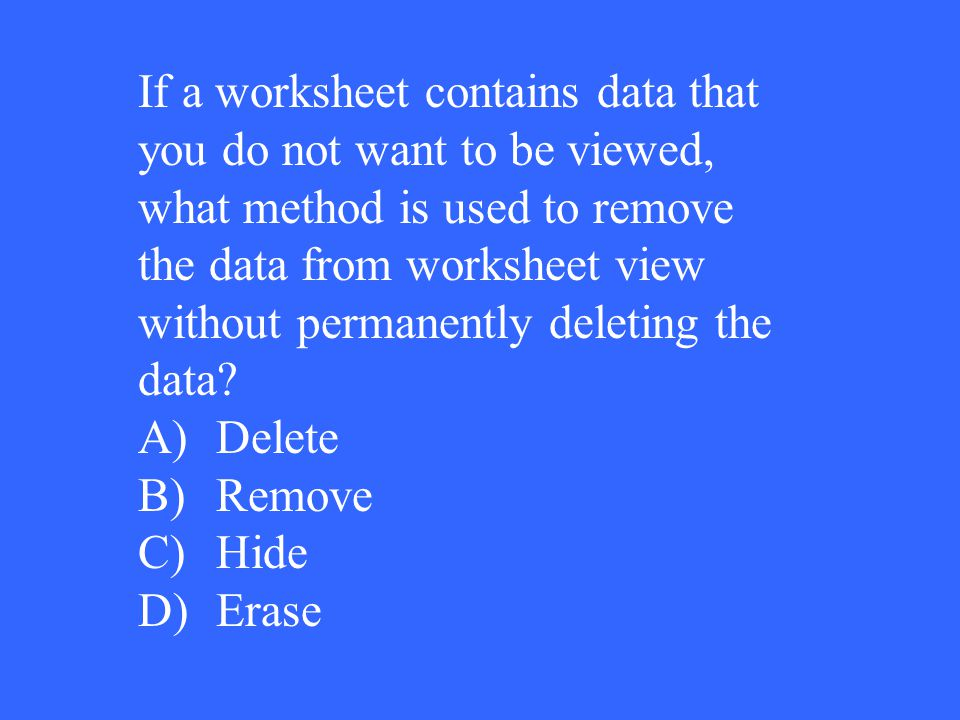 If a worksheet contains data that you do not want to be viewed, what method is used to remove the data from worksheet view without permanently deletin