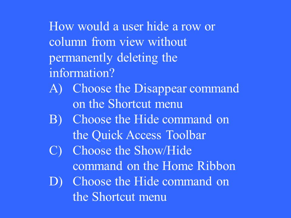 How would a user hide a row or column from view without permanently deleting the information? A)Choose the Disappear command on the Shortcut menu B)Ch