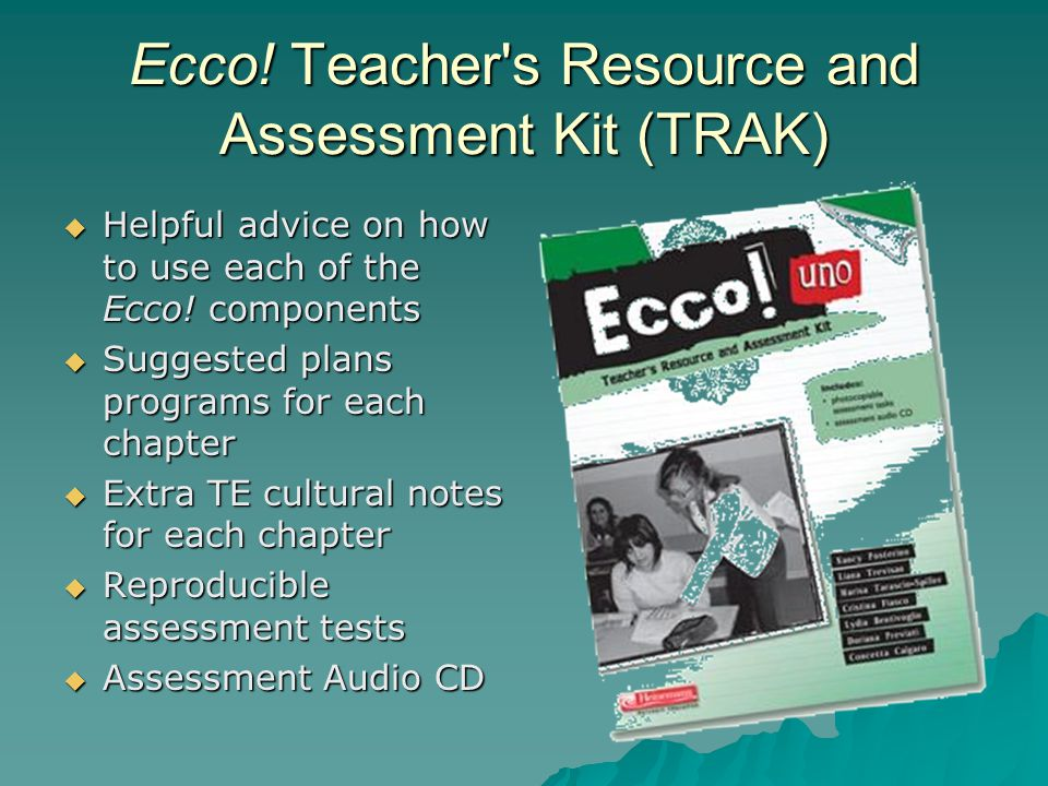 Ecco! Teacher's Resource and Assessment Kit (TRAK)  Helpful advice on how to use each of the Ecco! components  Suggested plans programs for each cha