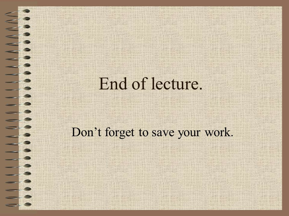 End of lecture. Don't forget to save your work.