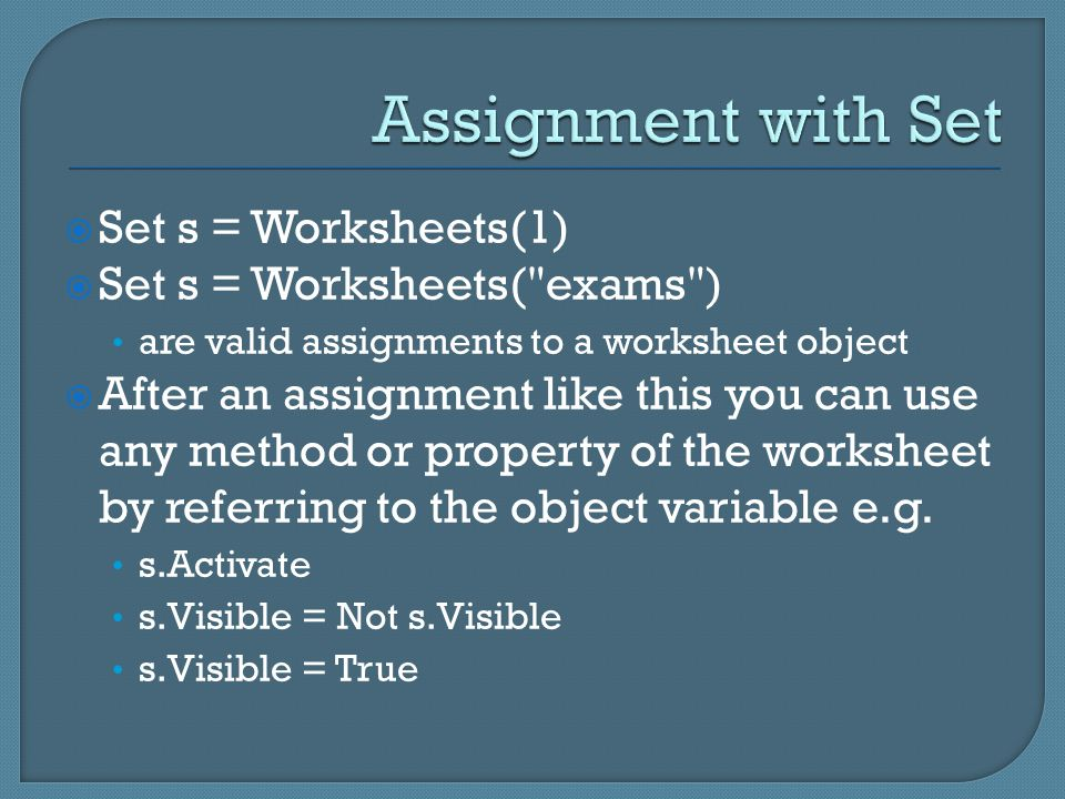 Set s = Worksheets(1)  Set s = Worksheets( exams ) are valid assignments to a worksheet object  After an assignment like this you can use any method or property of the worksheet by referring to the object variable e.g.