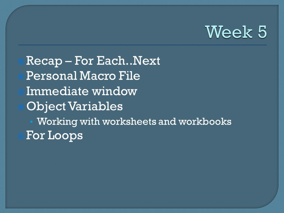  Recap – For Each..Next  Personal Macro File  Immediate window  Object Variables Working with worksheets and workbooks  For Loops