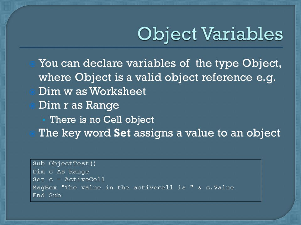 Sub ObjectTest() Dim c As Range Set c = ActiveCell MsgBox The value in the activecell is & c.Value End Sub  You can declare variables of the type Object, where Object is a valid object reference e.g.