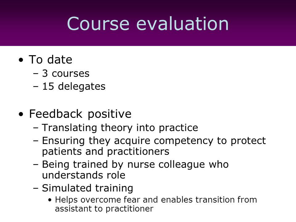 Course evaluation To date –3 courses –15 delegates Feedback positive –Translating theory into practice –Ensuring they acquire competency to protect patients and practitioners –Being trained by nurse colleague who understands role –Simulated training Helps overcome fear and enables transition from assistant to practitioner