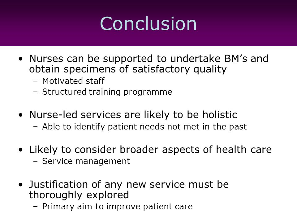 Conclusion Nurses can be supported to undertake BM's and obtain specimens of satisfactory quality –Motivated staff –Structured training programme Nurse-led services are likely to be holistic –Able to identify patient needs not met in the past Likely to consider broader aspects of health care –Service management Justification of any new service must be thoroughly explored –Primary aim to improve patient care