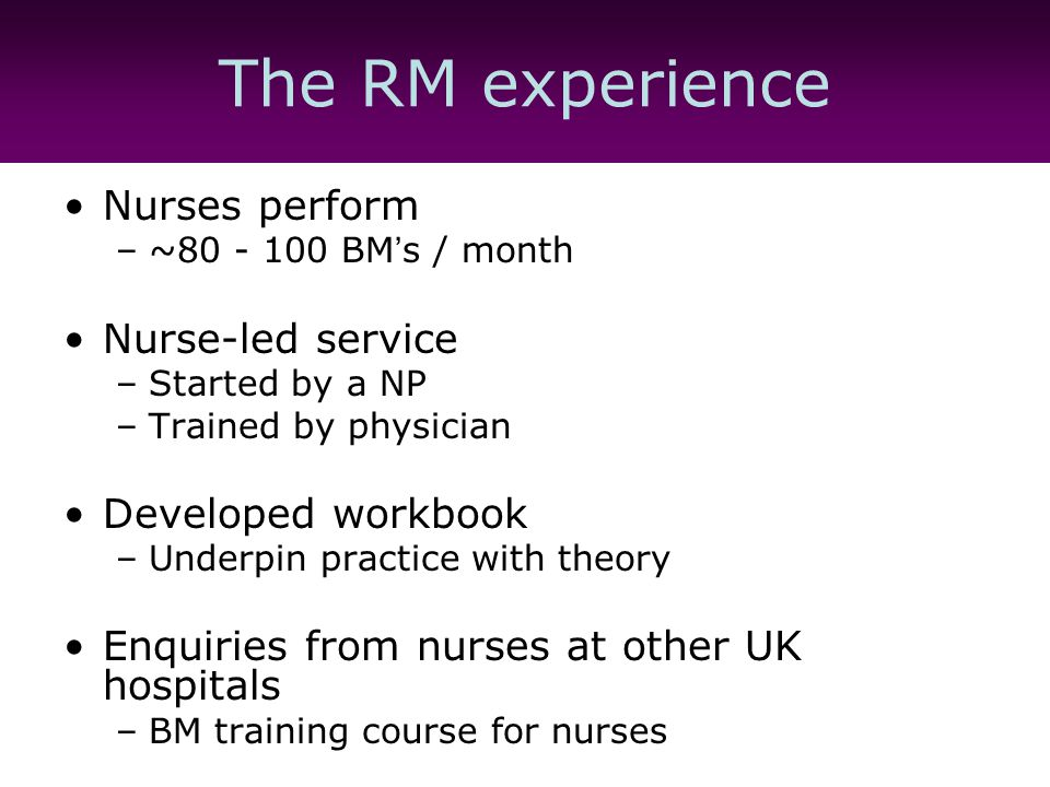 The RM experience Nurses perform –~80 - 100 BM ' s / month Nurse-led service –Started by a NP –Trained by physician Developed workbook –Underpin practice with theory Enquiries from nurses at other UK hospitals –BM training course for nurses
