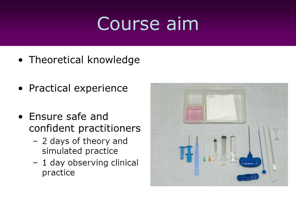Theoretical framework Workbook –Key learning outcomes –Self assessment to benchmark knowledge –Theoretical worksheets Indications Anatomy and physiology Legal and professional Patient preparation and aftercare Problem prevention and resolution Dealing with complications Theory –RM manual of clinical nursing procedures (2011) –Additional reading list Practice assessment guide Practice supervisor and clinical manager