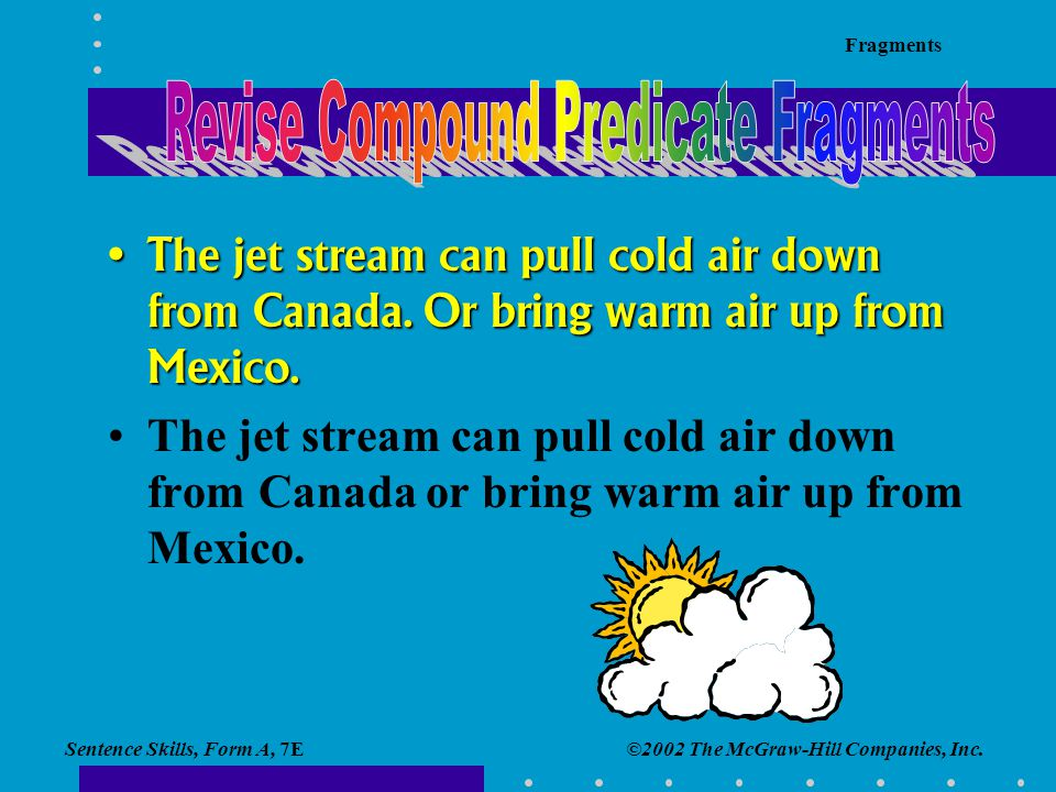 Sentence Skills, Form A, 7E Fragments ©2002 The McGraw-Hill Companies, Inc. The jet stream can pull cold air down from Canada. Or bring warm air up fr