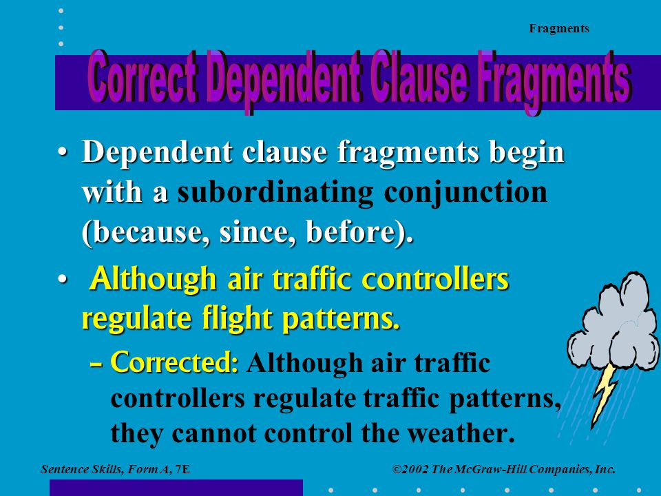 Sentence Skills, Form A, 7E Fragments ©2002 The McGraw-Hill Companies, Inc. Dependent clause fragments begin with a (because, since, before).Dependent