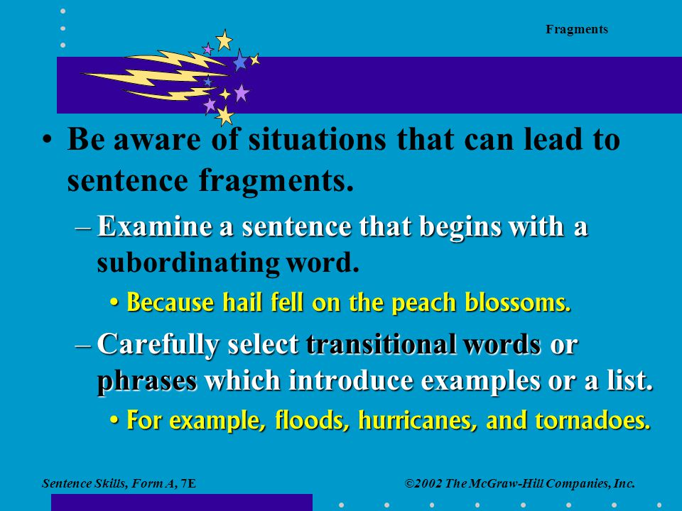 Sentence Skills, Form A, 7E Fragments ©2002 The McGraw-Hill Companies, Inc. Be aware of situations that can lead to sentence fragments. –Examine a sen