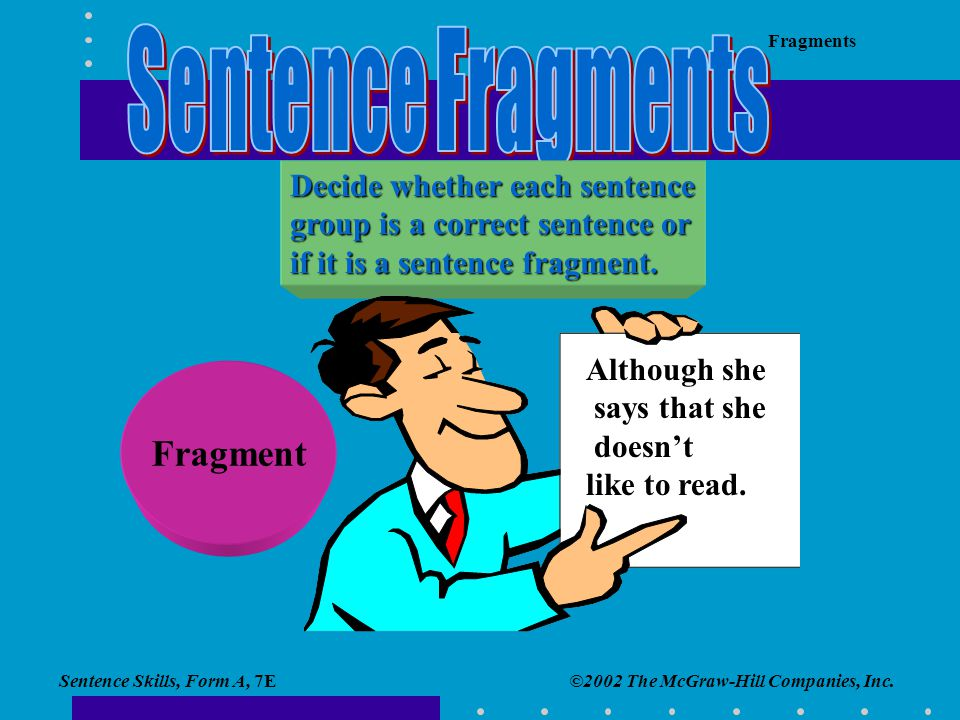 Sentence Skills, Form A, 7E Fragments ©2002 The McGraw-Hill Companies, Inc. Decide whether each sentence group is a correct sentence or if it is a sen