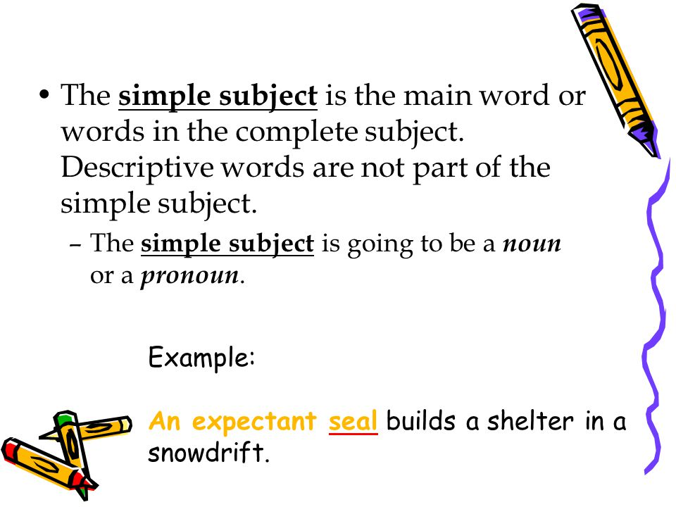 The simple subject is the main word or words in the complete subject.