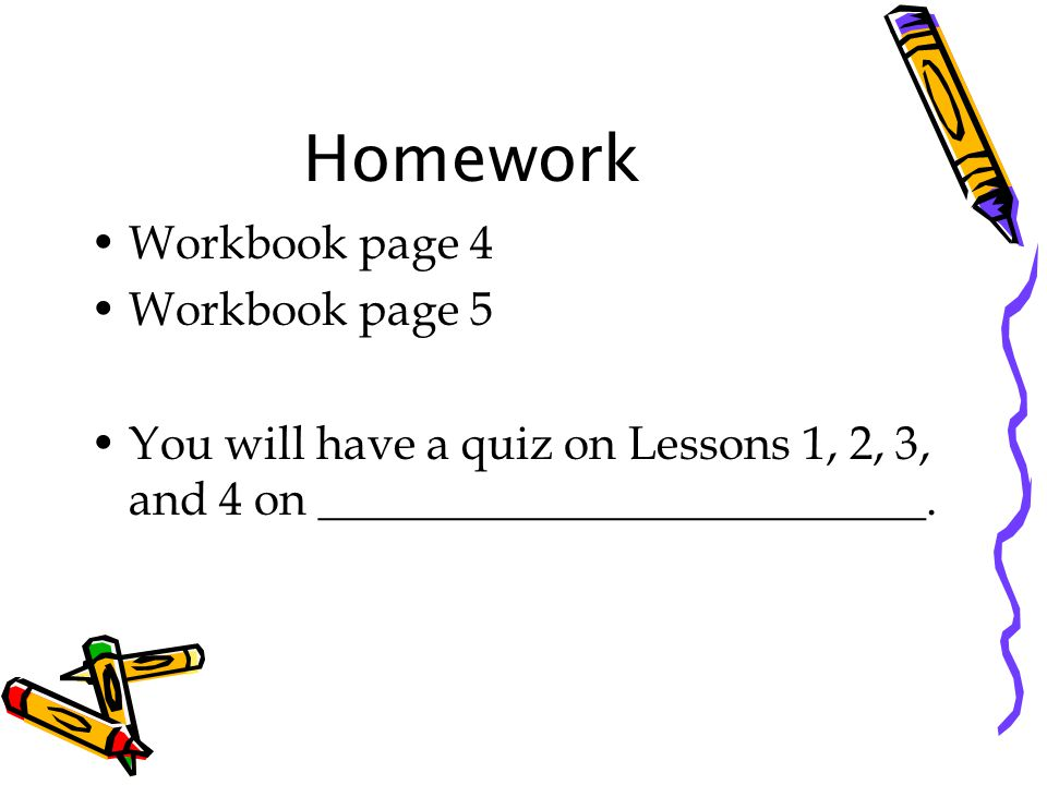 Homework Workbook page 4 Workbook page 5 You will have a quiz on Lessons 1, 2, 3, and 4 on __________________________.