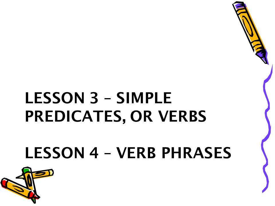 LESSON 3 – SIMPLE PREDICATES, OR VERBS LESSON 4 – VERB PHRASES