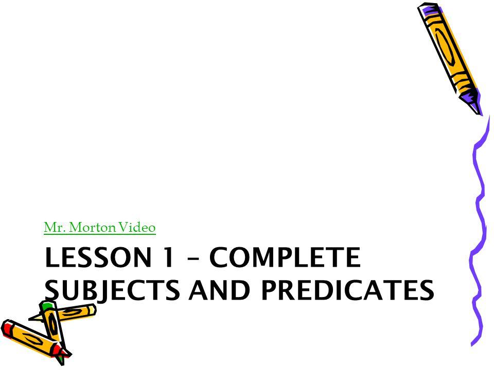 LESSON 1 – COMPLETE SUBJECTS AND PREDICATES Mr. Morton Video