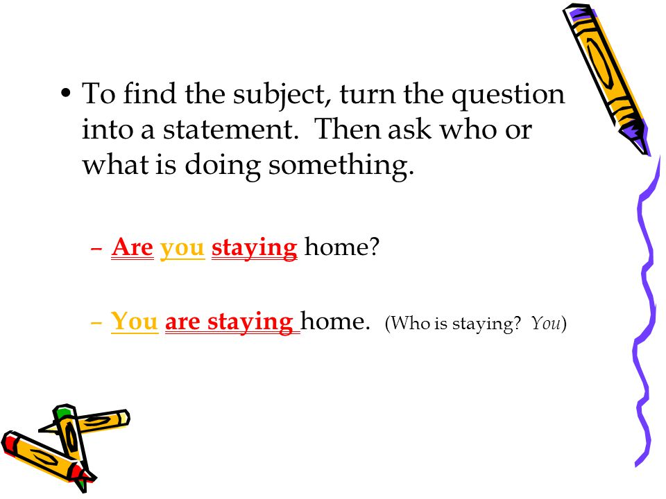 To find the subject, turn the question into a statement.
