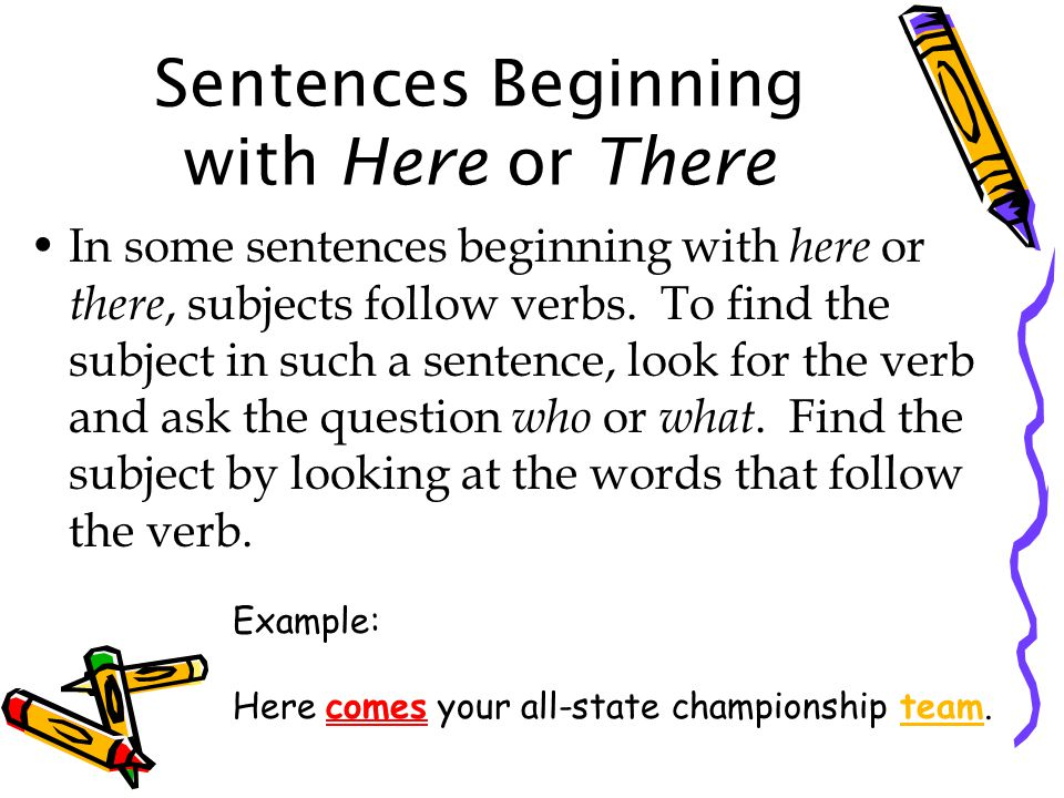 Sentences Beginning with Here or There In some sentences beginning with here or there, subjects follow verbs.