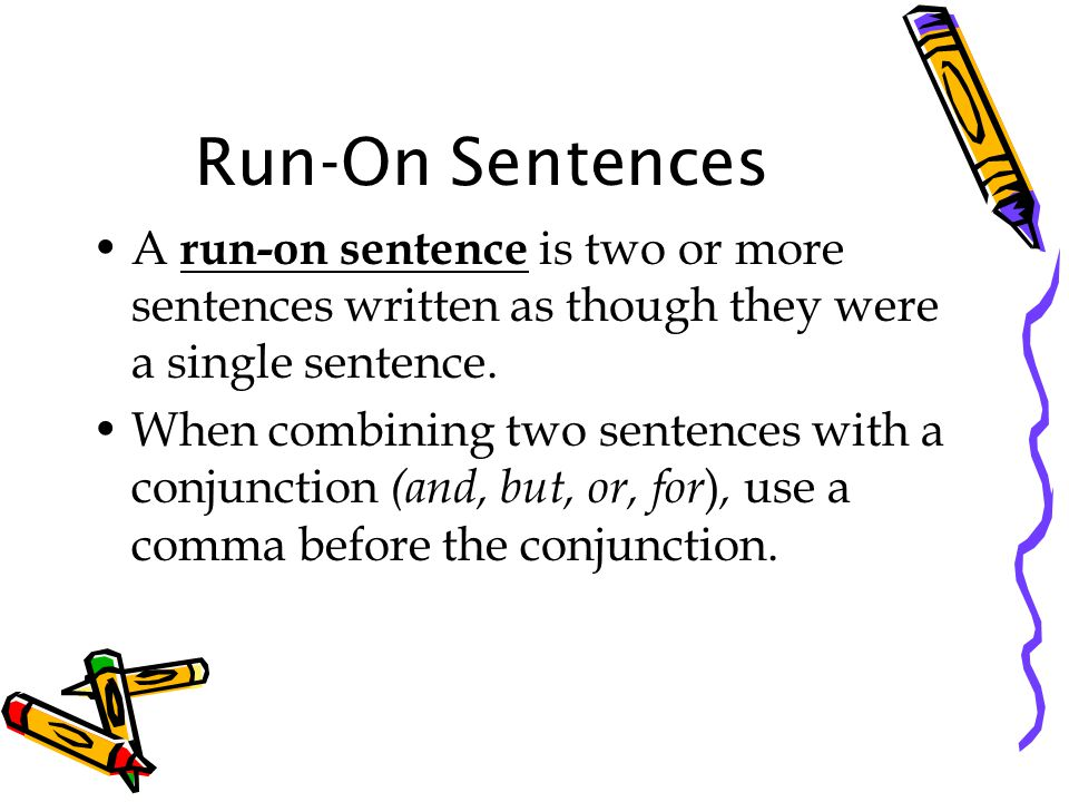 Run-On Sentences A run-on sentence is two or more sentences written as though they were a single sentence.