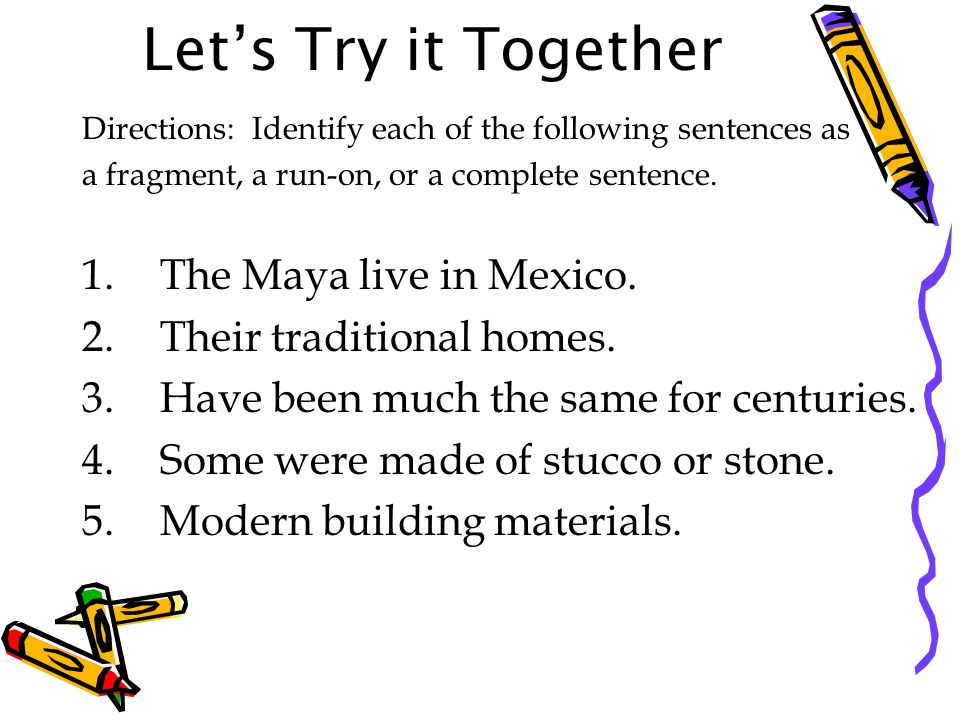Let's Try it Together Directions: Identify each of the following sentences as a fragment, a run-on, or a complete sentence.