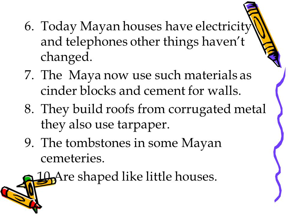 6.Today Mayan houses have electricity and telephones other things haven't changed.