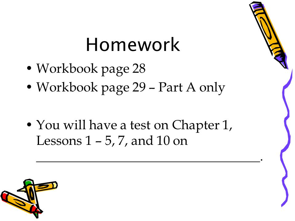 Homework Workbook page 28 Workbook page 29 – Part A only You will have a test on Chapter 1, Lessons 1 – 5, 7, and 10 on __________________________________.