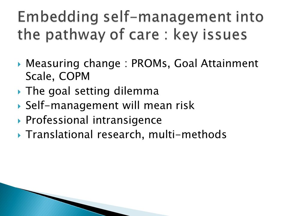  Measuring change : PROMs, Goal Attainment Scale, COPM  The goal setting dilemma  Self-management will mean risk  Professional intransigence  Translational research, multi-methods