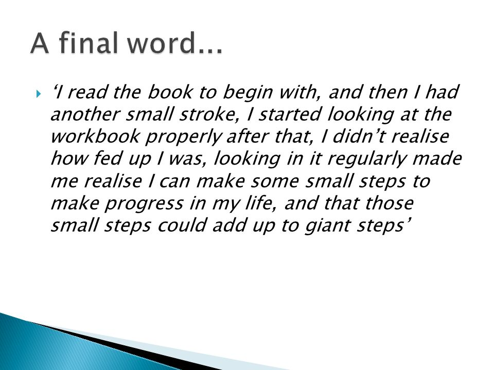  'I read the book to begin with, and then I had another small stroke, I started looking at the workbook properly after that, I didn't realise how fed up I was, looking in it regularly made me realise I can make some small steps to make progress in my life, and that those small steps could add up to giant steps'