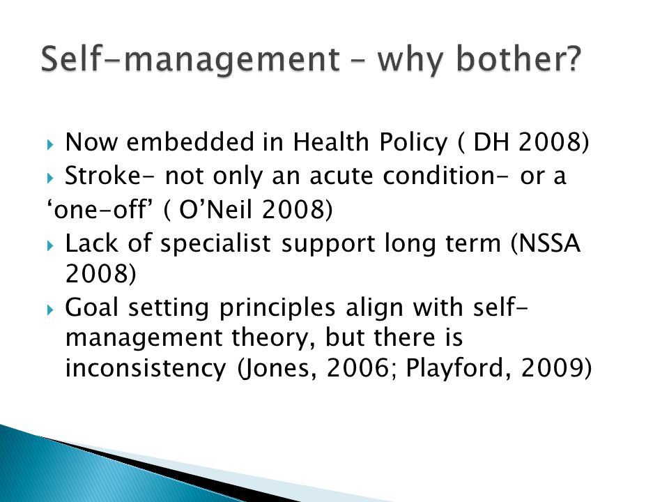  Now embedded in Health Policy ( DH 2008)  Stroke- not only an acute condition- or a 'one-off' ( O'Neil 2008)  Lack of specialist support long term (NSSA 2008)  Goal setting principles align with self- management theory, but there is inconsistency (Jones, 2006; Playford, 2009)