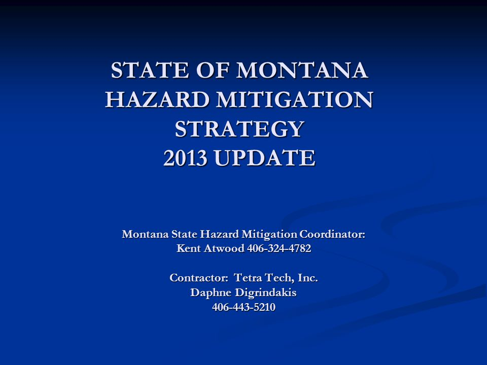 STATE OF MONTANA HAZARD MITIGATION STRATEGY 2013 UPDATE Montana State Hazard Mitigation Coordinator: Kent Atwood 406-324-4782 Contractor: Tetra Tech, Inc.