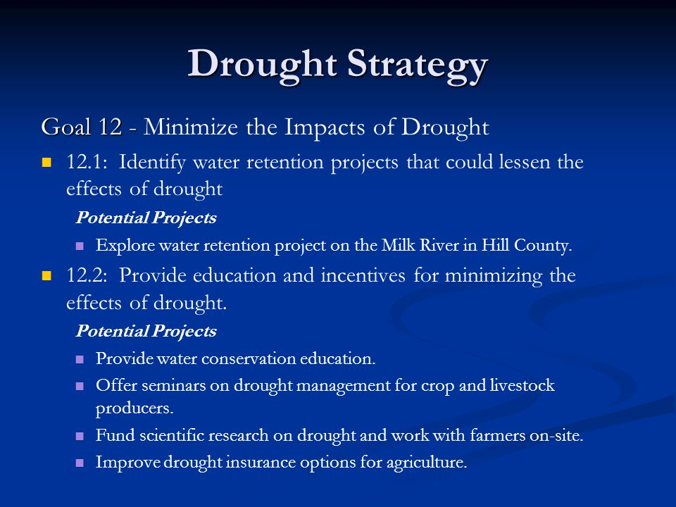 Drought Strategy Goal 12 - Goal 12 - Minimize the Impacts of Drought 12.1: Identify water retention projects that could lessen the effects of drought Potential Projects Explore water retention project on the Milk River in Hill County.