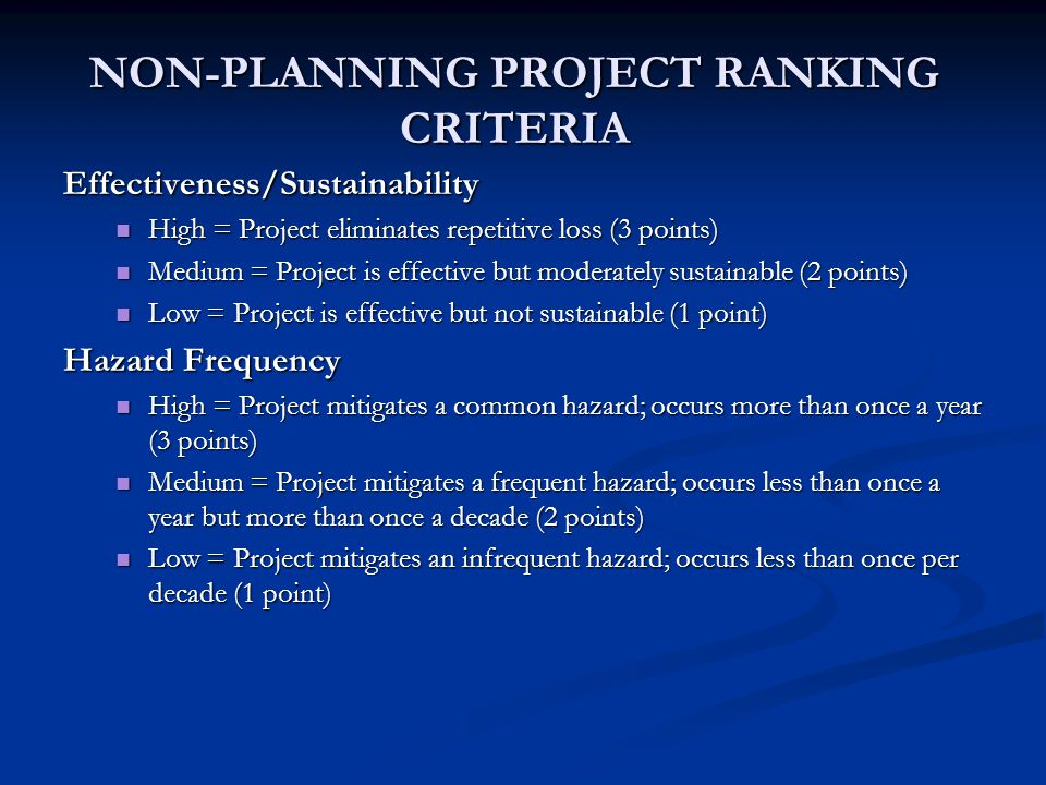 NON-PLANNING PROJECT RANKING CRITERIA Effectiveness/Sustainability High = Project eliminates repetitive loss (3 points) High = Project eliminates repetitive loss (3 points) Medium = Project is effective but moderately sustainable (2 points) Medium = Project is effective but moderately sustainable (2 points) Low = Project is effective but not sustainable (1 point) Low = Project is effective but not sustainable (1 point) Hazard Frequency High = Project mitigates a common hazard; occurs more than once a year (3 points) High = Project mitigates a common hazard; occurs more than once a year (3 points) Medium = Project mitigates a frequent hazard; occurs less than once a year but more than once a decade (2 points) Medium = Project mitigates a frequent hazard; occurs less than once a year but more than once a decade (2 points) Low = Project mitigates an infrequent hazard; occurs less than once per decade (1 point) Low = Project mitigates an infrequent hazard; occurs less than once per decade (1 point)