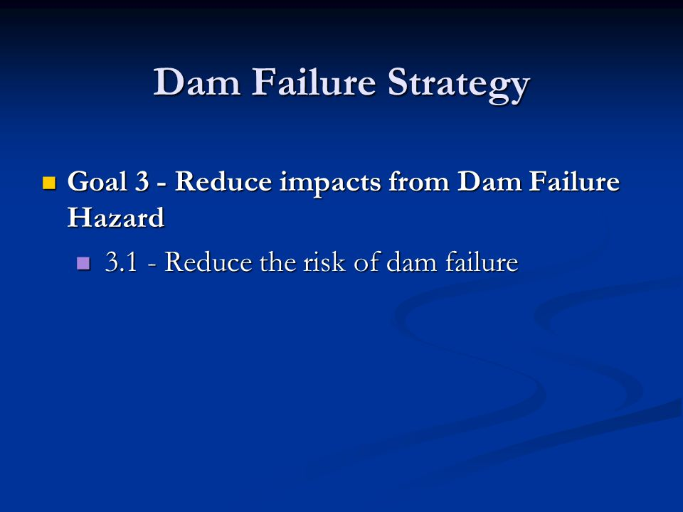 Dam Failure Strategy Goal 3 - Reduce impacts from Dam Failure Hazard Goal 3 - Reduce impacts from Dam Failure Hazard 3.1 - Reduce the risk of dam failure 3.1 - Reduce the risk of dam failure