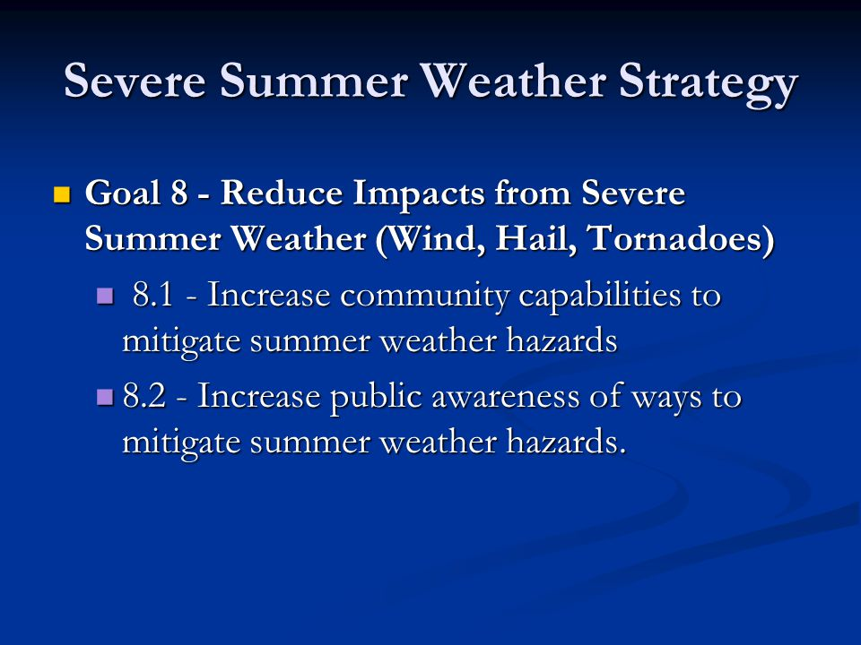 Severe Summer Weather Strategy Goal 8 - Reduce Impacts from Severe Summer Weather (Wind, Hail, Tornadoes) Goal 8 - Reduce Impacts from Severe Summer Weather (Wind, Hail, Tornadoes) 8.1 - Increase community capabilities to mitigate summer weather hazards 8.1 - Increase community capabilities to mitigate summer weather hazards 8.2 - Increase public awareness of ways to mitigate summer weather hazards.