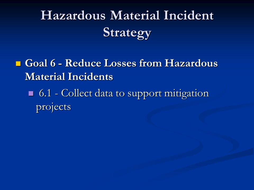 Hazardous Material Incident Strategy Goal 6 - Reduce Losses from Hazardous Material Incidents Goal 6 - Reduce Losses from Hazardous Material Incidents 6.1 - Collect data to support mitigation projects 6.1 - Collect data to support mitigation projects