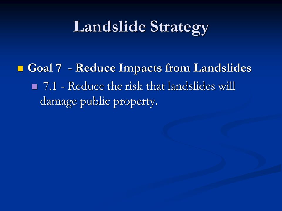 Landslide Strategy Goal 7 - Reduce Impacts from Landslides Goal 7 - Reduce Impacts from Landslides 7.1 - Reduce the risk that landslides will damage public property.