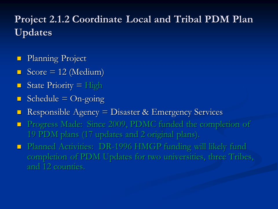 Project 2.1.2 Coordinate Local and Tribal PDM Plan Updates Planning Project Planning Project Score = 12 (Medium) Score = 12 (Medium) State Priority = High State Priority = High Schedule = On-going Schedule = On-going Responsible Agency = Disaster & Emergency Services Responsible Agency = Disaster & Emergency Services Progress Made: Since 2009, PDMC funded the completion of 19 PDM plans (17 updates and 2 original plans).