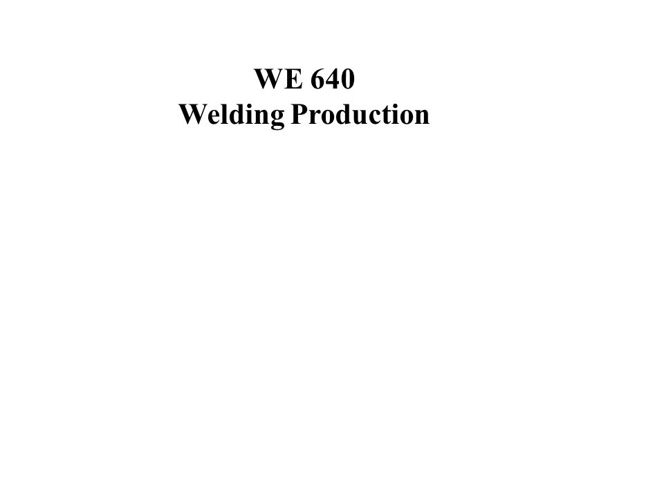 Welcome to Welding Engineering 640 You Will Find Everything You Need For This Course at: http://www-iwse.eng.ohio-state.edu/we640 For Some Pages you will need a User ID and A Password Please send an email to Prof.
