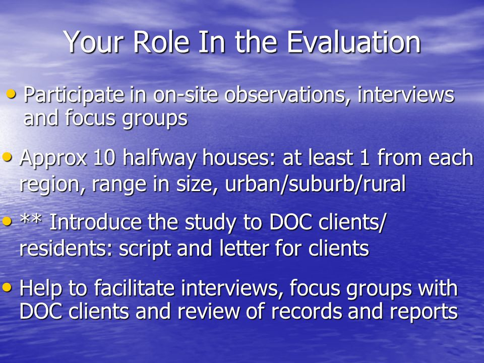 Your Role In the Evaluation Participate in on-site observations, interviews and focus groups Participate in on-site observations, interviews and focus groups Approx 10 halfway houses: at least 1 from each region, range in size, urban/suburb/rural Approx 10 halfway houses: at least 1 from each region, range in size, urban/suburb/rural ** Introduce the study to DOC clients/ residents: script and letter for clients ** Introduce the study to DOC clients/ residents: script and letter for clients Help to facilitate interviews, focus groups with DOC clients and review of records and reports Help to facilitate interviews, focus groups with DOC clients and review of records and reports
