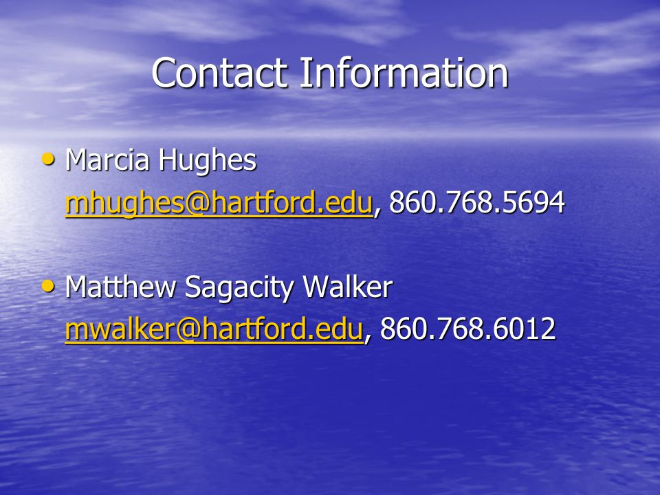 Contact Information Marcia Hughes Marcia Hughes mhughes@hartford.edumhughes@hartford.edu, 860.768.5694 mhughes@hartford.edu Matthew Sagacity Walker Matthew Sagacity Walker mwalker@hartford.edumwalker@hartford.edu, 860.768.6012 mwalker@hartford.edu