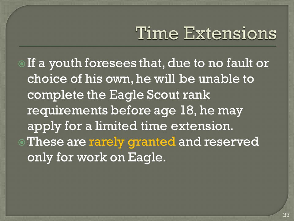  If a youth foresees that, due to no fault or choice of his own, he will be unable to complete the Eagle Scout rank requirements before age 18, he may apply for a limited time extension.