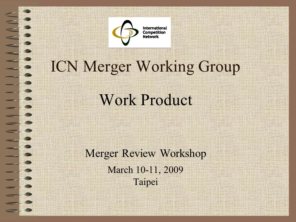 ICN Merger Working Group Work Product Merger Review Workshop March 10-11, 2009 Taipei