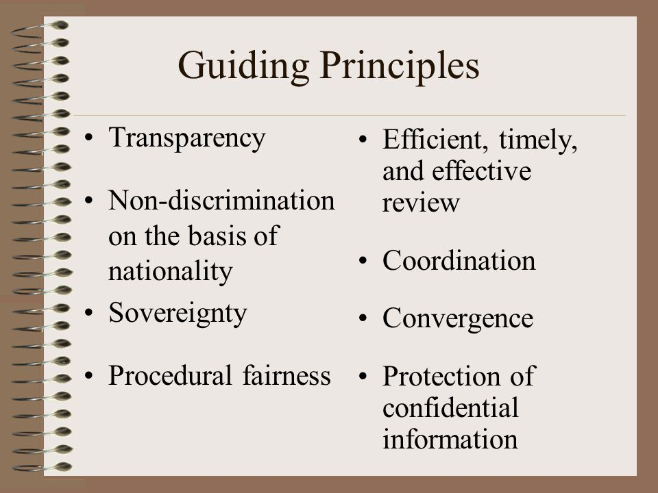 Guiding Principles Transparency Non-discrimination on the basis of nationality Sovereignty Procedural fairness Efficient, timely, and effective review Coordination Convergence Protection of confidential information